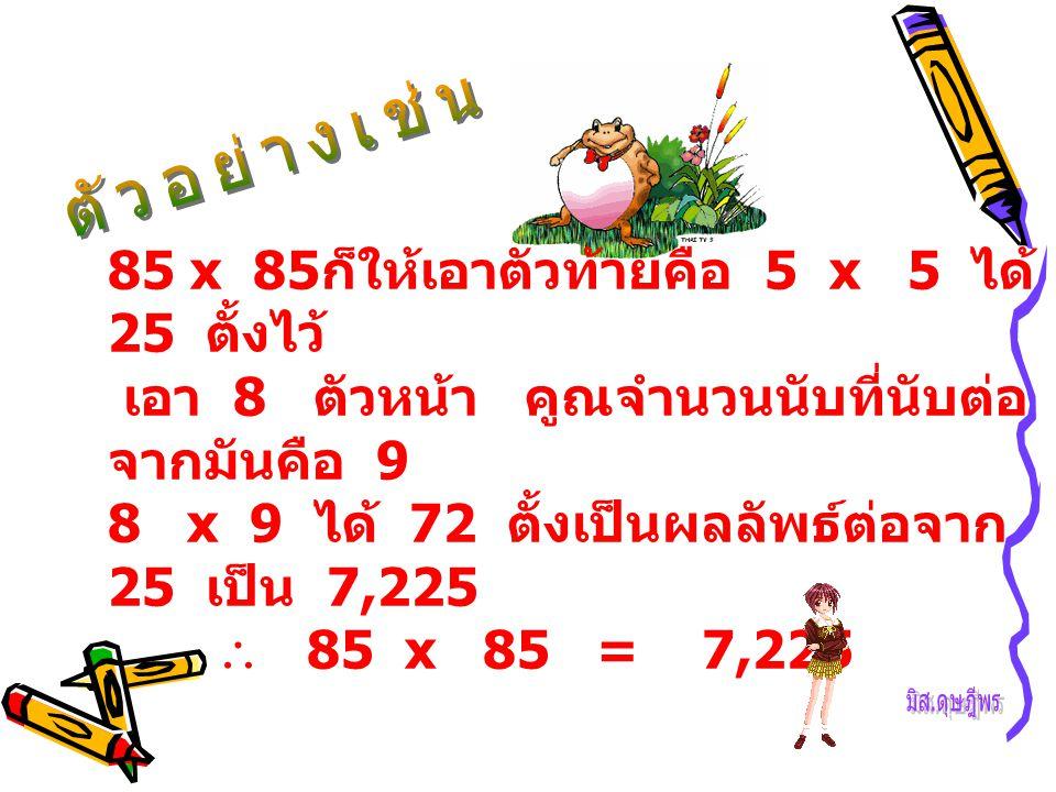 85 x 85 ก็ให้เอาตัวท้ายคือ 5 x 5 ได้ 25 ตั้งไว้ เอา 8 ตัวหน้า คูณจำนวนนับที่นับต่อ จากมันคือ 9 8 x 9 ได้ 72 ตั้งเป็นผลลัพธ์ต่อจาก 25 เป็น 7,225  85 x