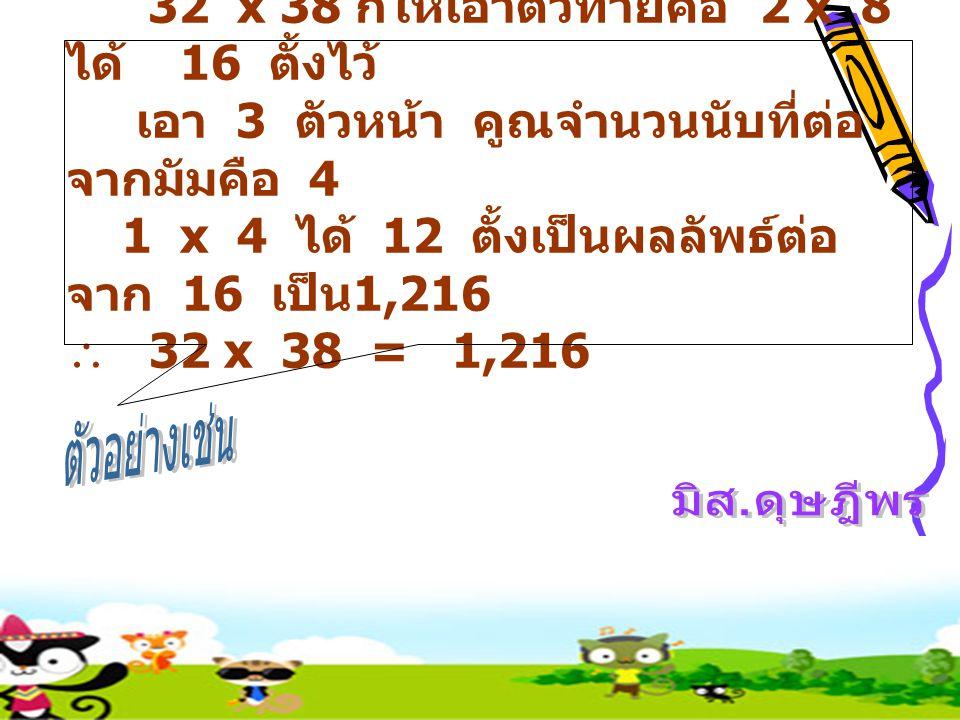 1.ให้เอาหลักหน่วยคูณกัน ตั้ง ผลลัพธ์หลักหน่วยไว้ ( ถ้าคูณ กันได้เกิน 9 ให้ทดหลักสิบไว้ ก่อน ) 2.