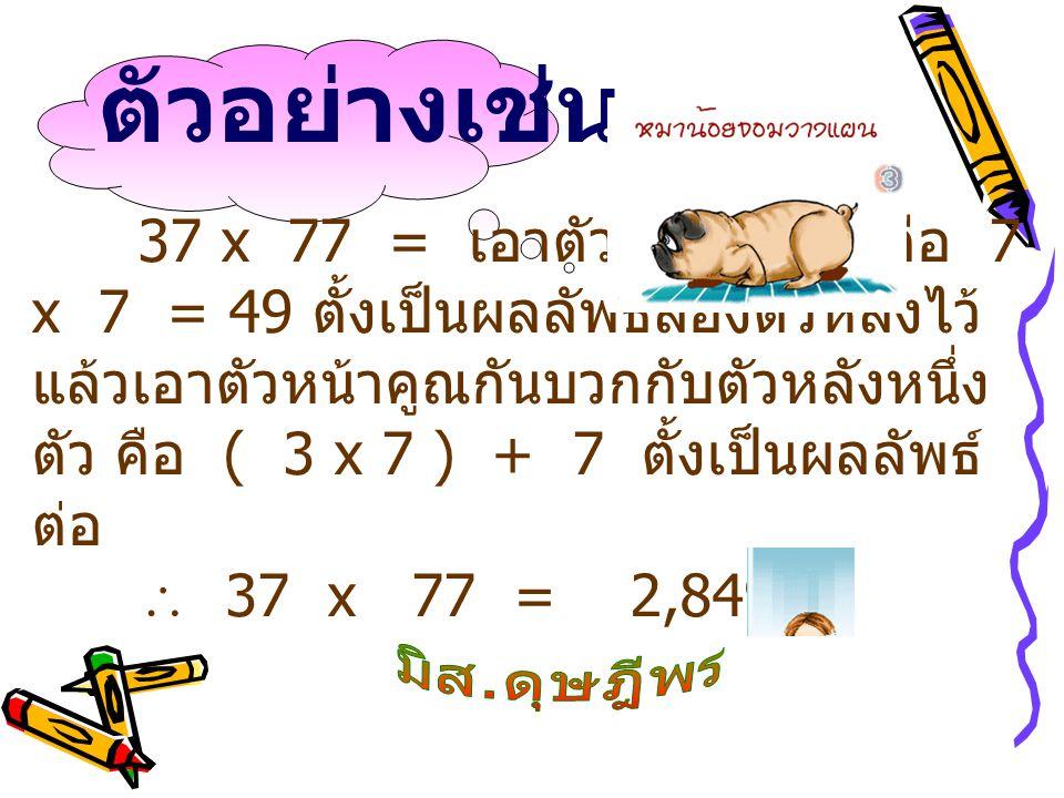 37 x 77 = เอาตัวหลังคูณกันคือ 7 x 7 = 49 ตั้งเป็นผลลัพธ์สองตัวหลังไว้ แล้วเอาตัวหน้าคูณกันบวกกับตัวหลังหนึ่ง ตัว คือ ( 3 x 7 ) + 7 ตั้งเป็นผลลัพธ์ ต่อ