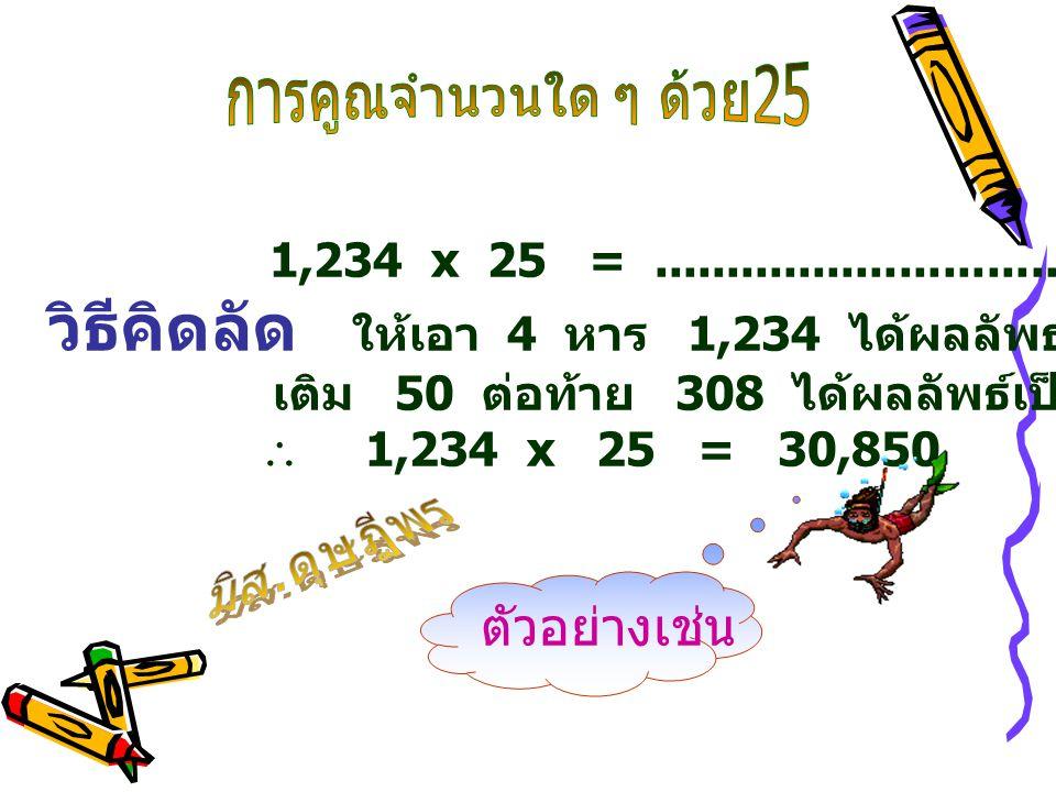 1,234 x 25 =.............................................. วิธีคิดลัด ให้เอา 4 หาร 1,234 ได้ผลลัพธ์ 308 เศษ 2 เติม 50 ต่อท้าย 308 ได้ผลลัพธ์เป็น 30,85