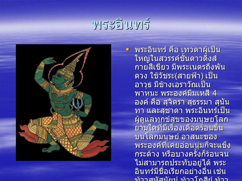 พระอินทร์  พระอินทร์ คือ เทวดาผู้เป็น ใหญ่ในสวรรค์ชั้นดาวดึงส์ กายสีเขียว มีพระเนตรถึงพัน ดวง ใช้วัชระ ( สายฟ้า ) เป็น อาวุธ มีช้างเอราวัณเป็น พาหนะ