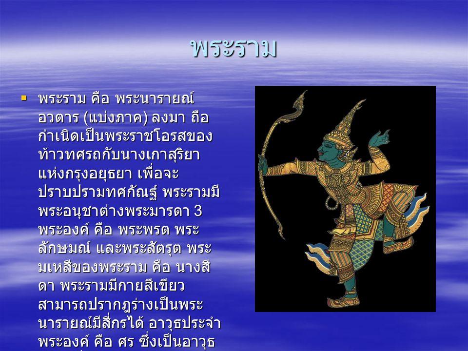 พระราม  พระราม คือ พระนารายณ์ อวตาร ( แบ่งภาค ) ลงมา ถือ กำเนิดเป็นพระราชโอรสของ ท้าวทศรถกับนางเกาสุริยา แห่งกรุงอยุธยา เพื่อจะ ปราบปรามทศกัณฐ์ พระรา