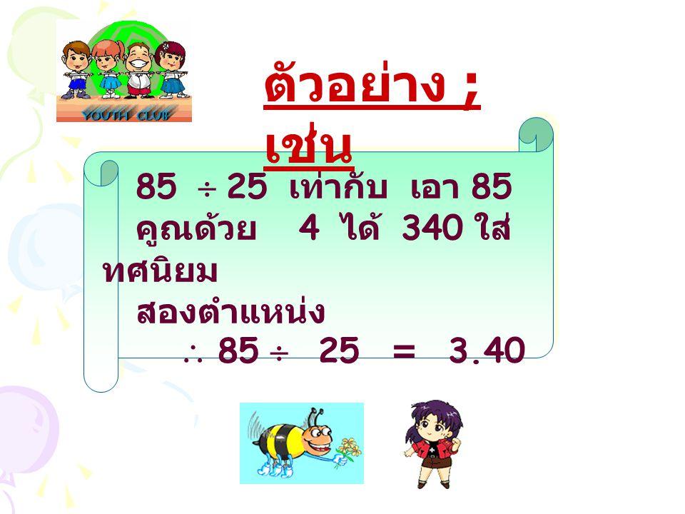 85  25 เท่ากับ เอา 85 คูณด้วย 4 ได้ 340 ใส่ ทศนิยม สองตำแหน่ง  85  25 = 3.40 ตัวอย่าง ; เช่น