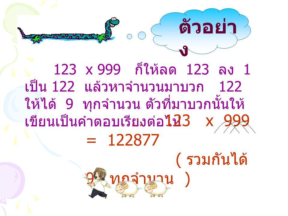 123 x 999 ก็ให้ลด 123 ลง 1 เป็น 122 แล้วหาจำนวนมาบวก 122 ให้ได้ 9 ทุกจำนวน ตัวที่มาบวกนั้นให้ เขียนเป็นคำตอบเรียงต่อไป  123 x 999 = 122877 ( รวมกันได