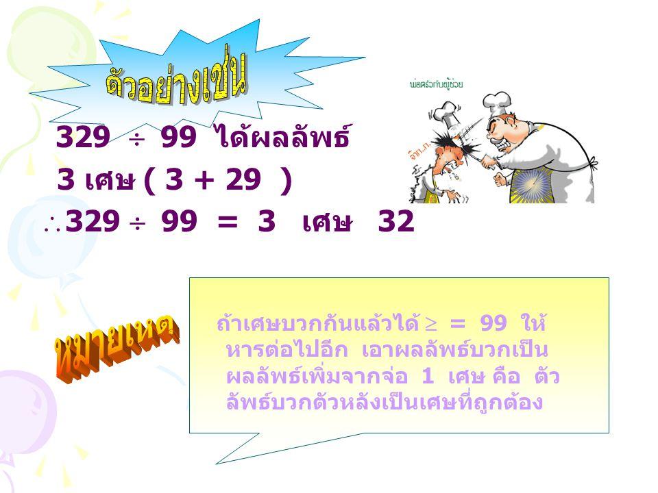329  99 ได้ผลลัพธ์ 3 เศษ ( 3 + 29 ) 329  99 = 3 เศษ 32 ถ้าเศษบวกกันแล้วได้  = 99 ให้ หารต่อไปอีก เอาผลลัพธ์บวกเป็น ผลลัพธ์เพิ่มจากจ่อ 1 เศษ คือ ตั
