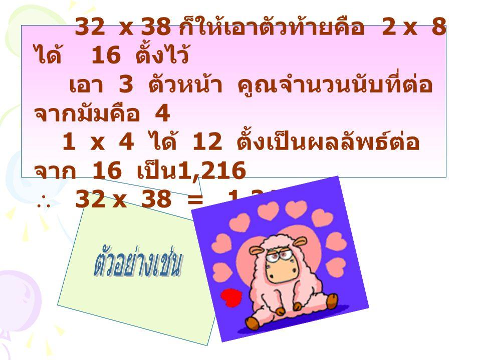 32 x 38 ก็ให้เอาตัวท้ายคือ 2 x 8 ได้ 16 ตั้งไว้ เอา 3 ตัวหน้า คูณจำนวนนับที่ต่อ จากมัมคือ 4 1 x 4 ได้ 12 ตั้งเป็นผลลัพธ์ต่อ จาก 16 เป็น 1,216  32 x 3