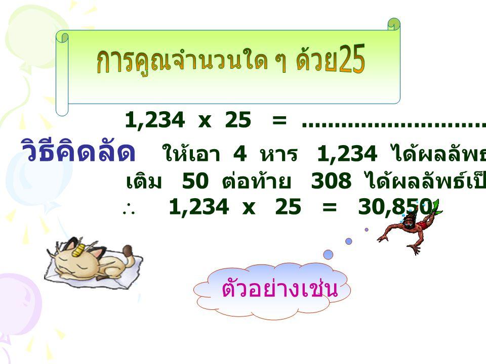 1,234 x 25 =.............................................. วิธีคิดลัด ใ ห้เอา 4 หาร 1,234 ได้ผลลัพธ์ 308 เศษ 2 เติม 50 ต่อท้าย 308 ได้ผลลัพธ์เป็น 30,8