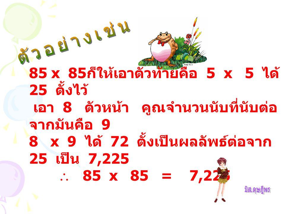 85 x 85 ก็ให้เอาตัวท้ายคือ 5 x 5 ได้ 25 ตั้งไว้ เอา 8 ตัวหน้า คูณจำนวนนับที่นับต่อ จากมันคือ 9 8 x 9 ได้ 72 ตั้งเป็นผลลัพธ์ต่อจาก 25 เป็น 7,225  85 x 85 = 7,225