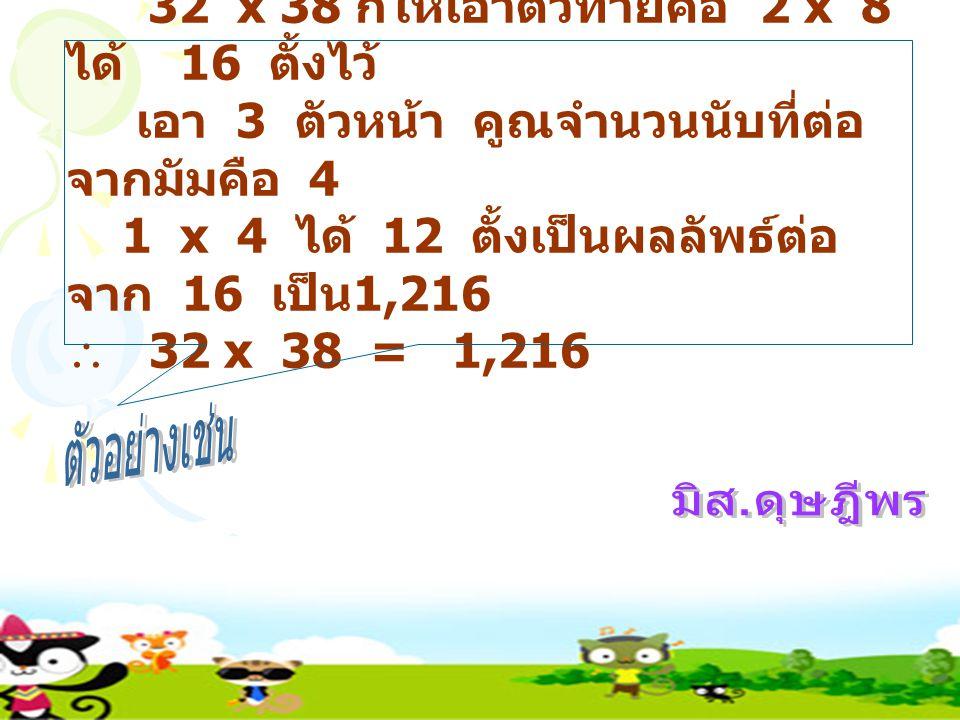 32 x 38 ก็ให้เอาตัวท้ายคือ 2 x 8 ได้ 16 ตั้งไว้ เอา 3 ตัวหน้า คูณจำนวนนับที่ต่อ จากมัมคือ 4 1 x 4 ได้ 12 ตั้งเป็นผลลัพธ์ต่อ จาก 16 เป็น 1,216  32 x 38 = 1,216