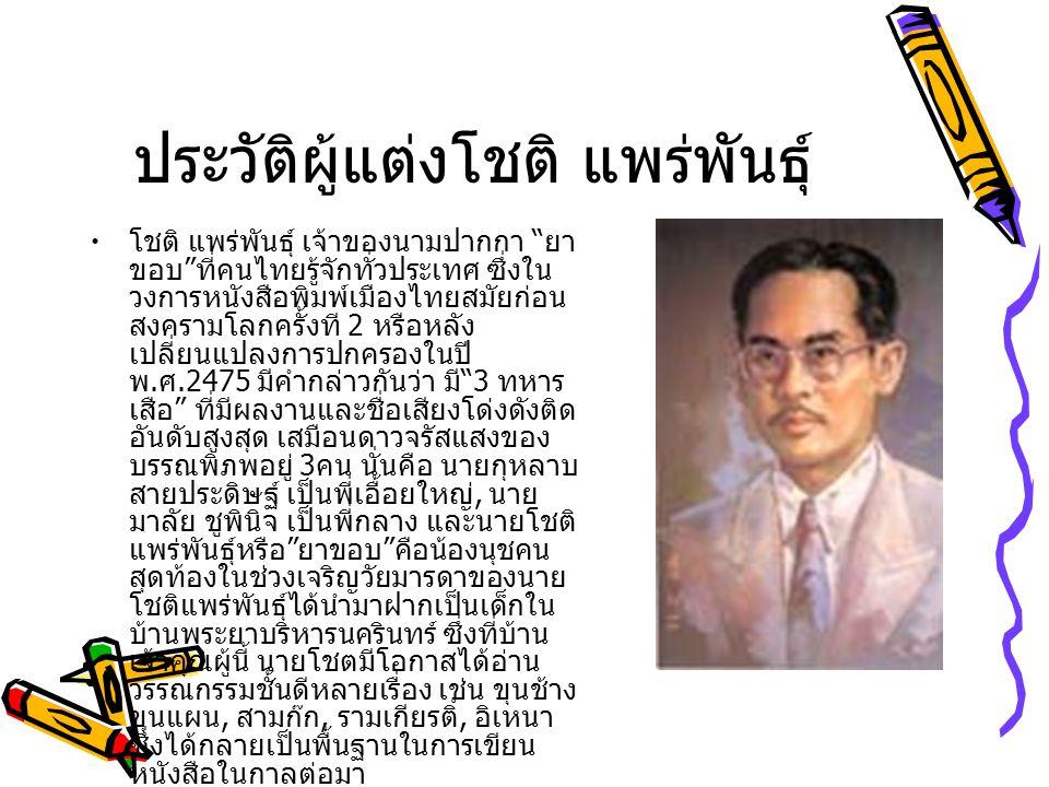 ประวัติผู้แต่งโชติ แพร่พันธุ์ โชติ แพร่พันธุ์ เจ้าของนามปากกา ยา ขอบ ที่คนไทยรู้จักทั่วประเทศ ซึ่งใน วงการหนังสือพิมพ์เมืองไทยสมัยก่อน สงครามโลกครั้งที 2 หรือหลัง เปลี่ยนแปลงการปกครองในปี พ.