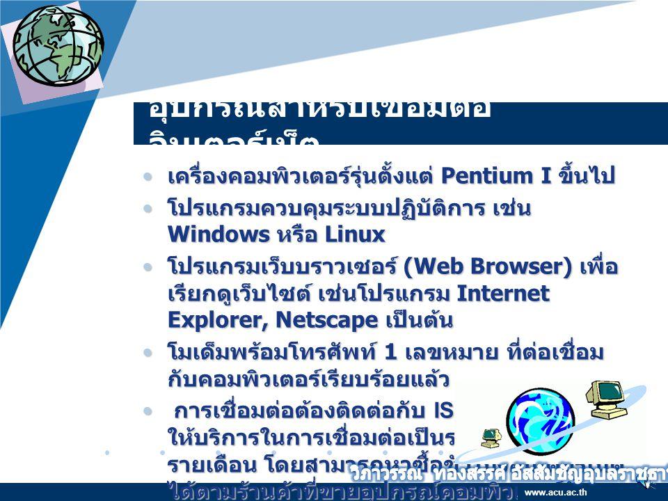 Company LOGO www.company.com อุปกรณ์สำหรับเชื่อมต่อ อินเตอร์เน็ต เครื่องคอมพิวเตอร์รุ่นตั้งแต่ Pentium I ขึ้นไป เครื่องคอมพิวเตอร์รุ่นตั้งแต่ Pentium I ขึ้นไป โปรแกรมควบคุมระบบปฏิบัติการ เช่น Windows หรือ Linux โปรแกรมควบคุมระบบปฏิบัติการ เช่น Windows หรือ Linux โปรแกรมเว็บบราวเซอร์ (Web Browser) เพื่อ เรียกดูเว็บไซต์ เช่นโปรแกรม Internet Explorer, Netscape เป็นต้น โปรแกรมเว็บบราวเซอร์ (Web Browser) เพื่อ เรียกดูเว็บไซต์ เช่นโปรแกรม Internet Explorer, Netscape เป็นต้น โมเด็มพร้อมโทรศัพท์ 1 เลขหมาย ที่ต่อเชื่อม กับคอมพิวเตอร์เรียบร้อยแล้ว โมเด็มพร้อมโทรศัพท์ 1 เลขหมาย ที่ต่อเชื่อม กับคอมพิวเตอร์เรียบร้อยแล้ว การเชื่อมต่อต้องติดต่อกับ ISP หรือบริษัทที่ ให้บริการในการเชื่อมต่อเป็นรายชั่วโมง หรือ รายเดือน โดยสามารถหาซื้อชั่วโมงอินเตอร์เน็ต ได้ตามร้านค้าที่ขายอุปกรณ์คอมพิวเตอร์ทั่ว ๆ ไป การเชื่อมต่อต้องติดต่อกับ ISP หรือบริษัทที่ ให้บริการในการเชื่อมต่อเป็นรายชั่วโมง หรือ รายเดือน โดยสามารถหาซื้อชั่วโมงอินเตอร์เน็ต ได้ตามร้านค้าที่ขายอุปกรณ์คอมพิวเตอร์ทั่ว ๆ ไป www.acu.ac.th