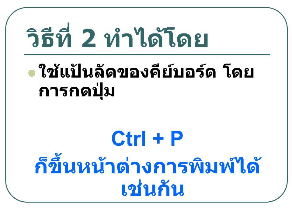 วิธีที่ 2 ท ำได้โดย ใช้แป้นลัดของคีย์บอร์ด โดย การกดปุ่ม Ctrl + P ก็ขึ้นหน้าต่างการพิมพ์ได้ เช่นกัน