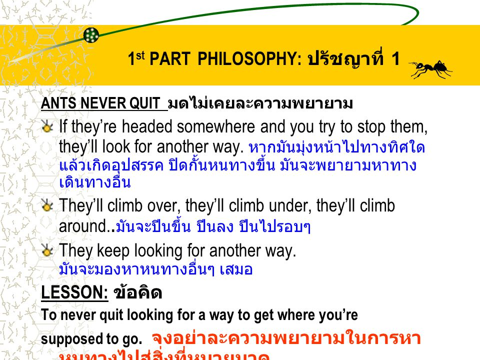 1 st PART PHILOSOPHY: ปรัชญาที่ 1 ANTS NEVER QUIT มดไม่เคยละความพยายาม If they're headed somewhere and you try to stop them, they'll look for another