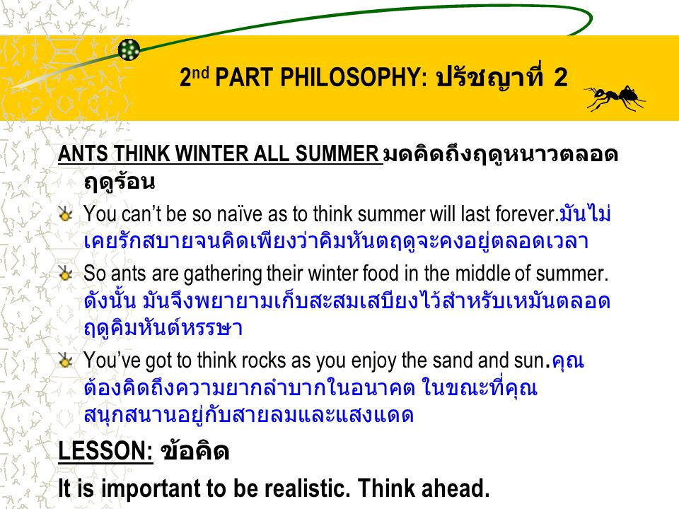 2 nd PART PHILOSOPHY: ปรัชญาที่ 2 ANTS THINK WINTER ALL SUMMER มดคิดถึงฤดูหนาวตลอด ฤดูร้อน You can't be so naïve as to think summer will last forever.