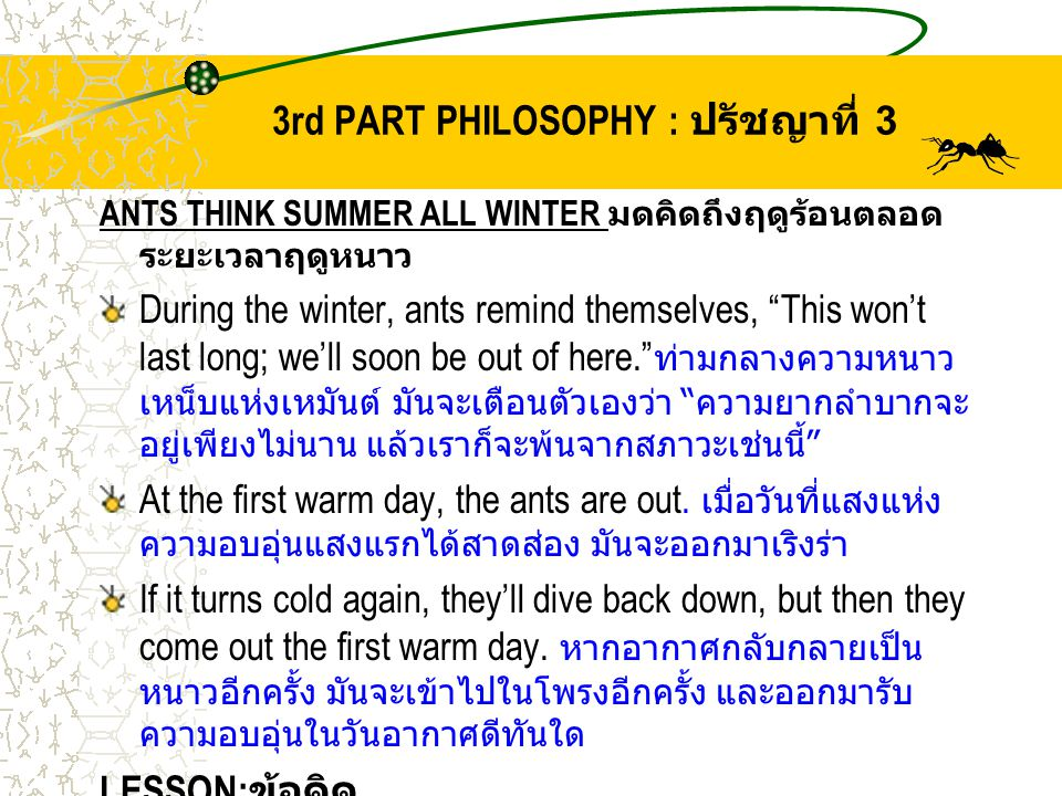 "3rd PART PHILOSOPHY : ปรัชญาที่ 3 ANTS THINK SUMMER ALL WINTER มดคิดถึงฤดูร้อนตลอด ระยะเวลาฤดูหนาว During the winter, ants remind themselves, ""This wo"