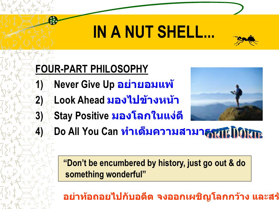 IN A NUT SHELL... FOUR-PART PHILOSOPHY 1)Never Give Up อย่ายอมแพ้ 2)Look Ahead มองไปข้างหน้า 3)Stay Positive มองโลกในแง่ดี 4)Do All You Can ทำเต็มความ