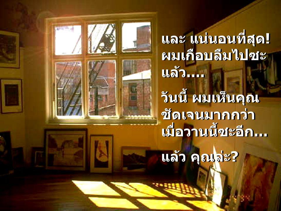 Sergimage มันก็เป็นแบบเดียวกันในชีวิตนั่นแหละ: สิ่งต่างๆที่เราเห็นเมื่อมองดูคนอื่นๆ ขึ้นอยู่กับว่าหน้าต่างที่เรามองผ่าน ออกไปนั้นสะอาดแค่ไหน ก่อนที่เราจะตำหนิอะไรออกไป ก็จะเป็น การดีที่จะตรวจสอบความคิดของเราซะ ก่อน แล้วถามตัวเราเองว่า เราพร้อมที่จะ เห็นแต่สิ่งดีๆไหม แทนที่จะไปมองหาบาง จุดเพื่อมาตำหนิคนนั้นๆ มันก็เป็นแบบเดียวกันในชีวิตนั่นแหละ: สิ่งต่างๆที่เราเห็นเมื่อมองดูคนอื่นๆ ขึ้นอยู่กับว่าหน้าต่างที่เรามองผ่าน ออกไปนั้นสะอาดแค่ไหน ก่อนที่เราจะตำหนิอะไรออกไป ก็จะเป็น การดีที่จะตรวจสอบความคิดของเราซะ ก่อน แล้วถามตัวเราเองว่า เราพร้อมที่จะ เห็นแต่สิ่งดีๆไหม แทนที่จะไปมองหาบาง จุดเพื่อมาตำหนิคนนั้นๆ..