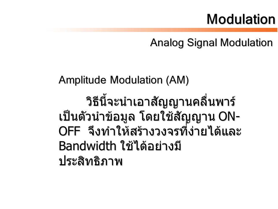 Modulation Analog Signal Modulation Analog Signal Modulation Amplitude Modulation (AM) วิธีนี้จะนำเอาสัญญานคลื่นพาร์ เป็นตัวนำข้อมูล โดยใช้สัญญาน ON-