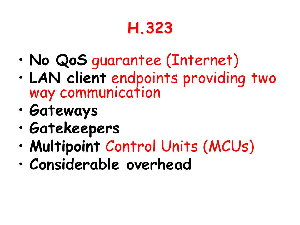 H.323 No QoS guarantee (Internet) LAN client endpoints providing two way communication Gateways Gatekeepers Multipoint Control Units (MCUs) Considerab