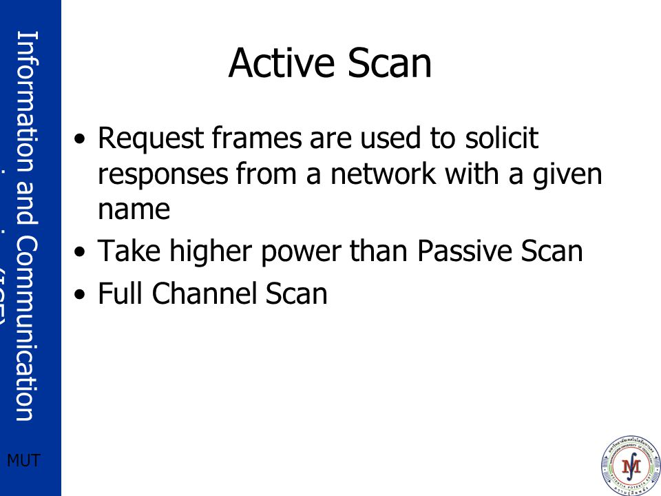 Information and Communication engineering(ICE) MUT Active Scan Request frames are used to solicit responses from a network with a given name Take higher power than Passive Scan Full Channel Scan