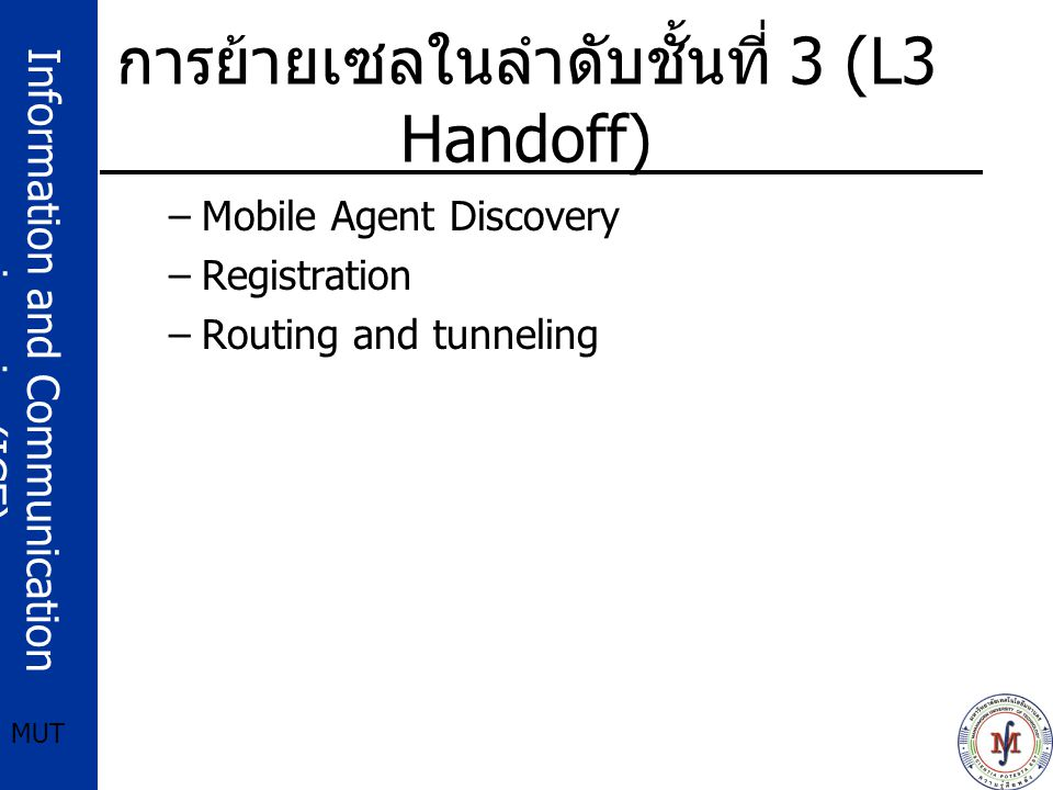 Information and Communication engineering(ICE) MUT การย้ายเซลในลำดับชั้นที่ 3 (L3 Handoff) –Mobile Agent Discovery –Registration –Routing and tunneling