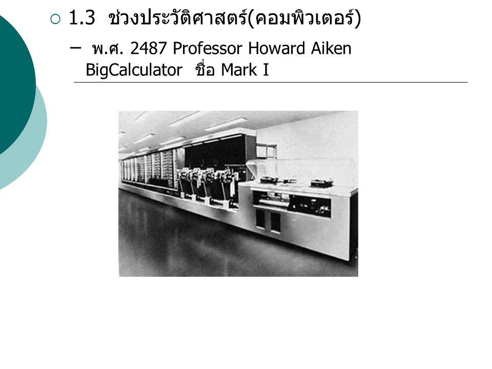  1.3 ช่วงประวัติศาสตร์ ( คอมพิวเตอร์ ) – พ. ศ. 2487 Professor Howard Aiken BigCalculator ชื่อ Mark I