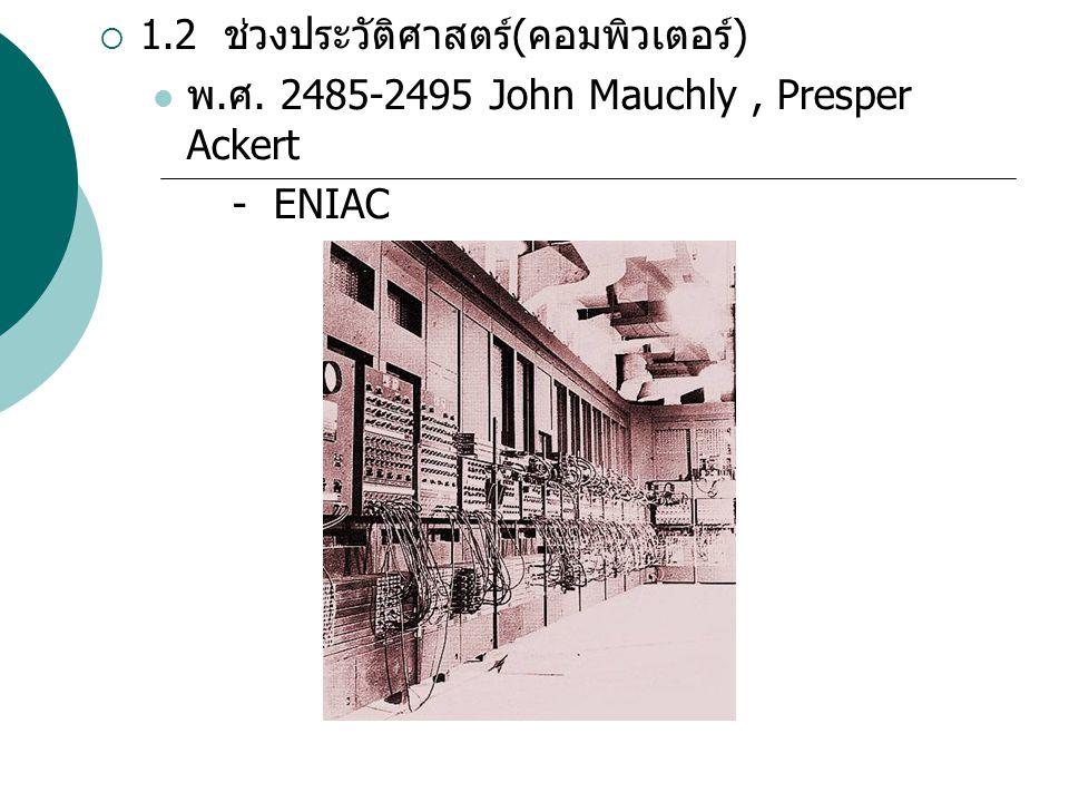  1.2 ช่วงประวัติศาสตร์ ( คอมพิวเตอร์ ) พ. ศ. 2485-2495 John Mauchly, Presper Ackert - ENIAC