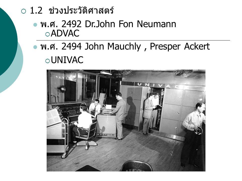  1.2 ช่วงประวัติศาสตร์ พ. ศ. 2492 Dr.John Fon Neumann  ADVAC พ. ศ. 2494 John Mauchly, Presper Ackert  UNIVAC