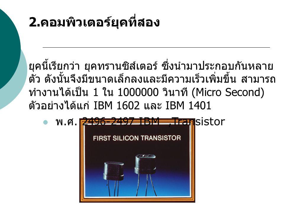2. คอมพิวเตอร์ยุคที่สอง ยุคนี้เรียกว่า ยุคทรานซิส์เตอร์ ซึ่งนำมาประกอบกันหลาย ตัว ดังนั้นจึงมีขนาดเล็กลงและมีความเร็วเพิ่มขึ้น สามารถ ทำงานได้เป็น 1 ใ