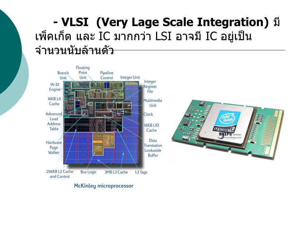 - VLSI (Very Lage Scale Integration) มี เพ็คเก็ต และ IC มากกว่า LSI อาจมี IC อยู่เป็น จำนวนนับล้านตัว