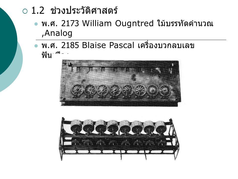  1.2 ช่วงประวัติศาสตร์ พ. ศ. 2173 William Ougntred ใม้บรรทัดคำนวณ,Analog พ. ศ. 2185 Blaise Pascal เครื่องบวกลบเลข ฟันเฟือง