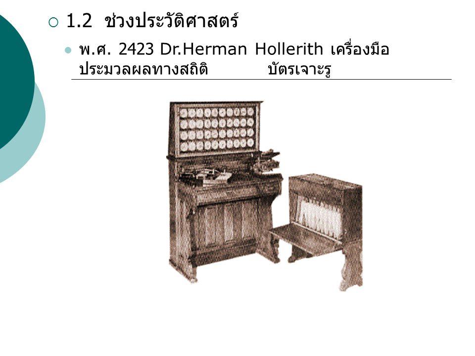  1.2 ช่วงประวัติศาสตร์ พ. ศ. 2423 Dr.Herman Hollerith เครื่องมือ ประมวลผลทางสถิติ บัตรเจาะรู