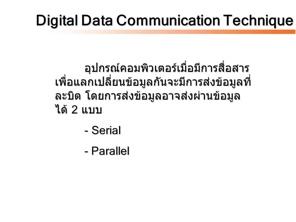 Digital Data Communication Technique อุปกรณ์คอมพิวเตอร์เมื่อมีการสื่อสาร เพื่อแลกเปลี่ยนข้อมูลกันจะมีการส่งข้อมูลที่ ละบิต โดยการส่งข้อมูลอาจส่งผ่านข้