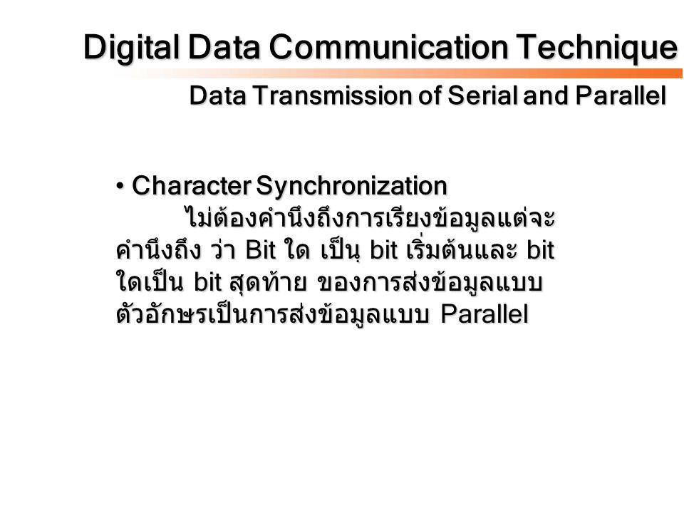 Digital Data Communication Technique Data Transmission of Serial and Parallel Character Synchronization ไม่ต้องคำนึงถึงการเรียงข้อมูลแต่จะ คำนึงถึง ว่