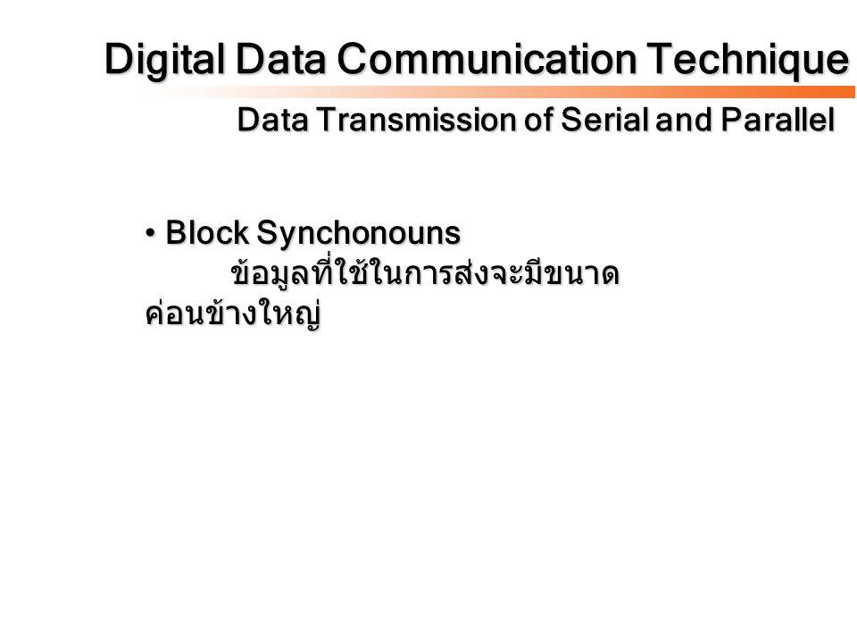 Digital Data Communication Technique Data Transmission of Serial and Parallel Block Synchonouns ข้อมูลที่ใช้ในการส่งจะมีขนาด ค่อนข้างใหญ่ Block Syncho