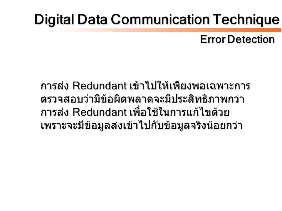 Digital Data Communication Technique Error Detection การส่ง Redundant เข้าไปให้เพียงพอเฉพาะการ ตรวจสอบว่ามีข้อผิดพลาดจะมีประสิทธิภาพกว่า การส่ง Redund