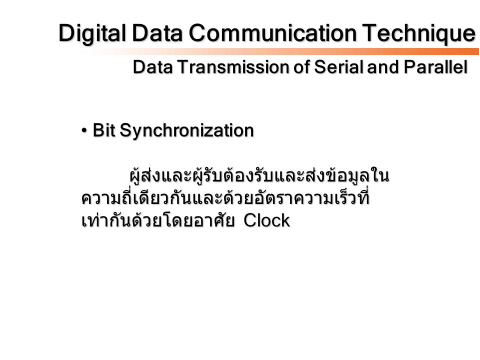 Digital Data Communication Technique Data Transmission of Serial and Parallel Bit Synchronization ผู้ส่งและผู้รับต้องรับและส่งข้อมูลใน ความถี่เดียวกัน