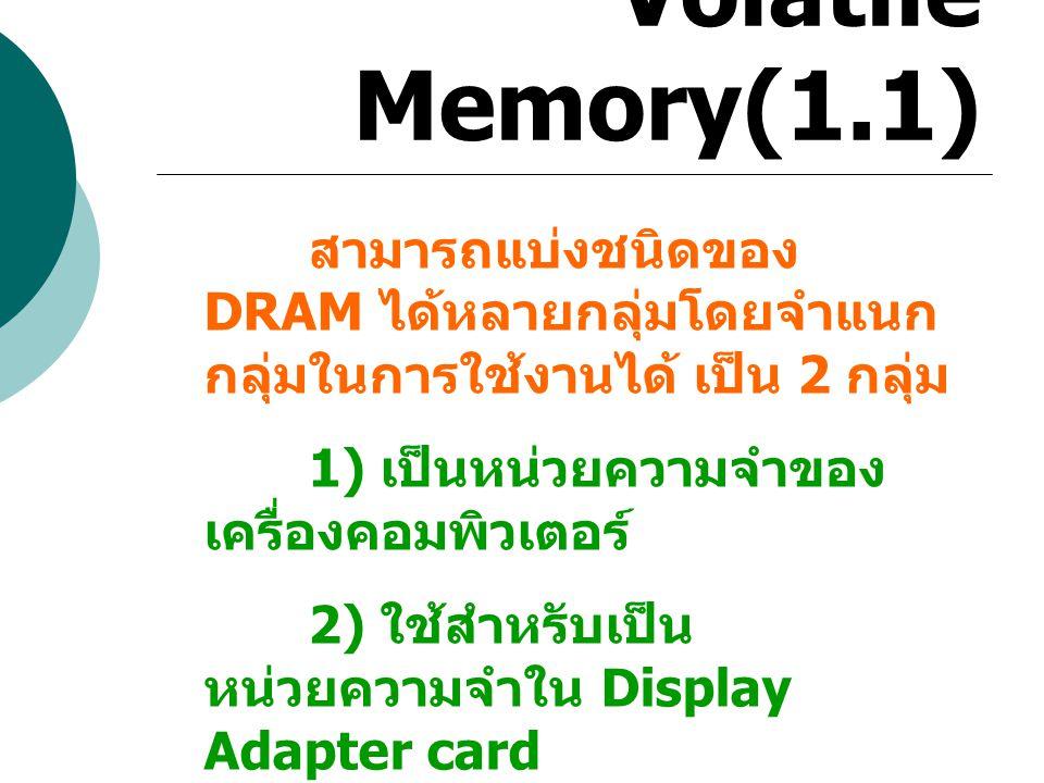 Volatile Memory(1.1) สามารถแบ่งชนิดของ DRAM ได้หลายกลุ่มโดยจำแนก กลุ่มในการใช้งานได้ เป็น 2 กลุ่ม 1) เป็นหน่วยความจำของ เครื่องคอมพิวเตอร์ 2) ใช้สำหรั