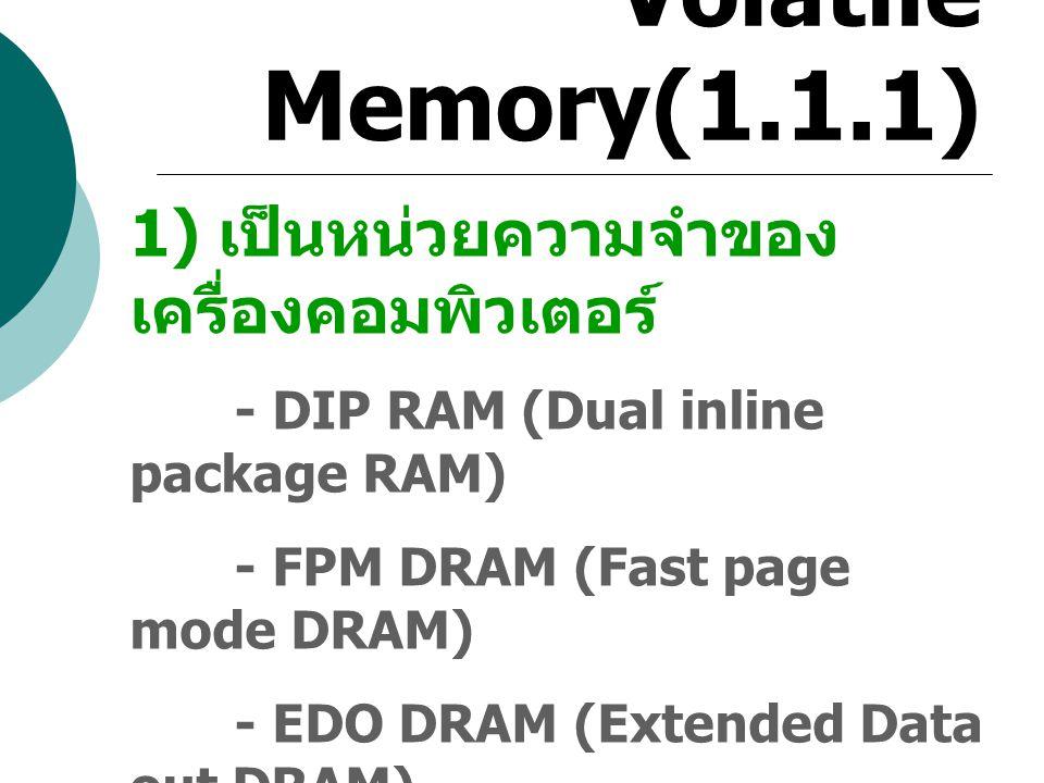 Volatile Memory(1.1.1) 1) เป็นหน่วยความจำของ เครื่องคอมพิวเตอร์ - DIP RAM (Dual inline package RAM) - FPM DRAM (Fast page mode DRAM) - EDO DRAM (Exten