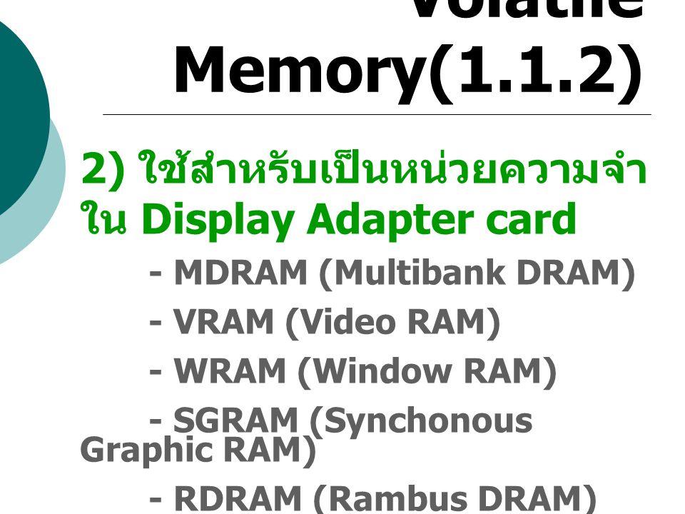 Volatile Memory(1.1.2) 2) ใช้สำหรับเป็นหน่วยความจำ ใน Display Adapter card - MDRAM (Multibank DRAM) - VRAM (Video RAM) - WRAM (Window RAM) - SGRAM (Sy