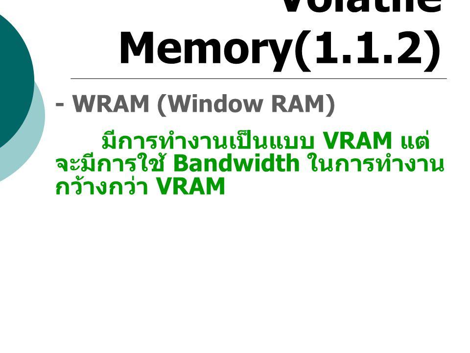 Volatile Memory(1.1.2) - WRAM (Window RAM) มีการทำงานเป็นแบบ VRAM แต่ จะมีการใช้ Bandwidth ในการทำงาน กว้างกว่า VRAM