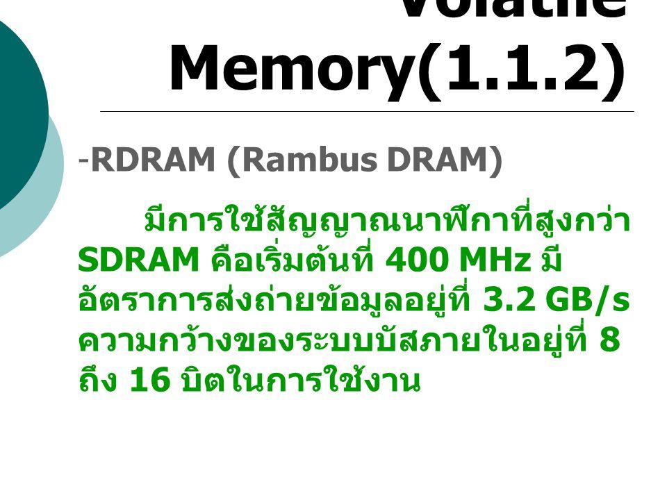 Volatile Memory(1.1.2) -RDRAM (Rambus DRAM) มีการใช้สัญญาณนาฬิกาที่สูงกว่า SDRAM คือเริ่มต้นที่ 400 MHz มี อัตราการส่งถ่ายข้อมูลอยู่ที่ 3.2 GB/s ความก
