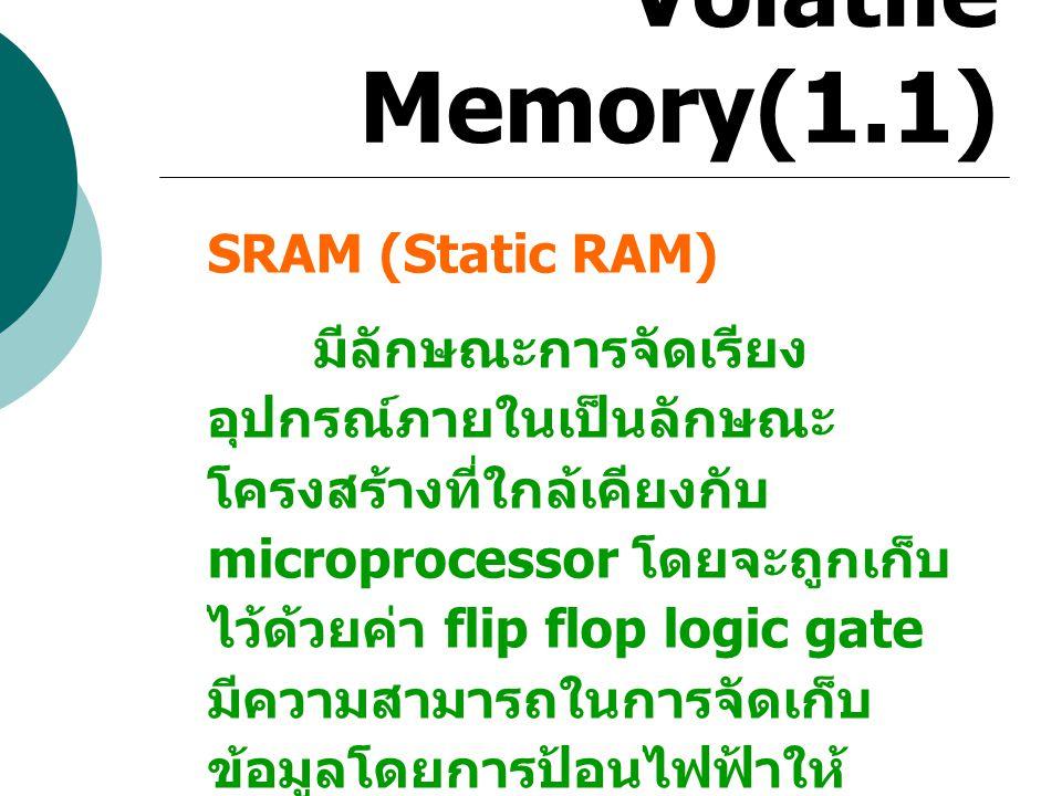 Volatile Memory(1.1) SRAM (Static RAM) มีลักษณะการจัดเรียง อุปกรณ์ภายในเป็นลักษณะ โครงสร้างที่ใกล้เคียงกับ microprocessor โดยจะถูกเก็บ ไว้ด้วยค่า flip