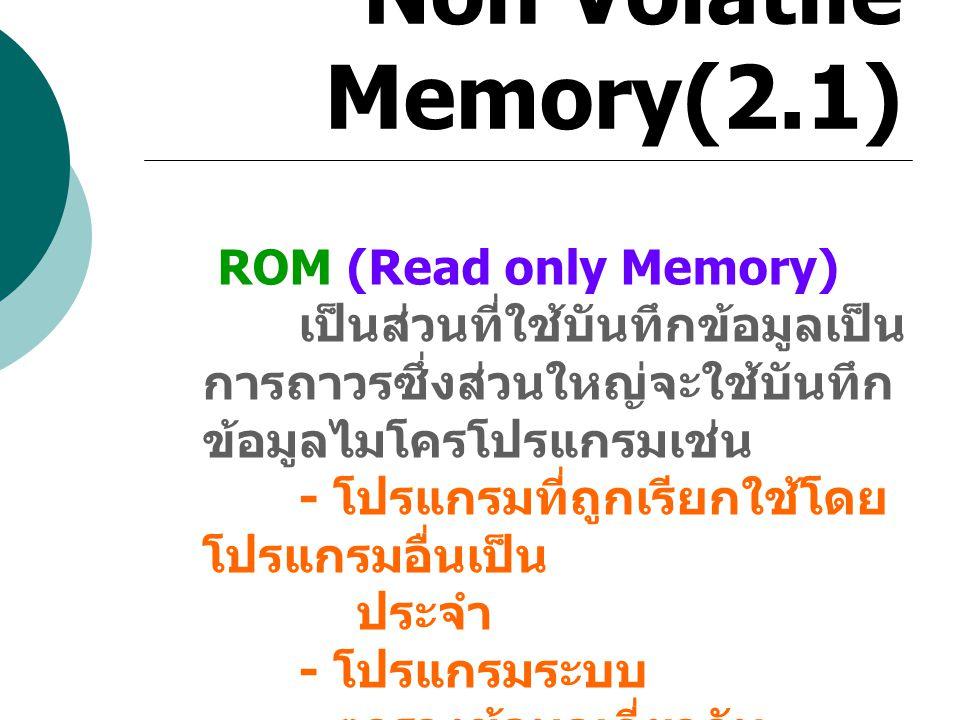 Non Volatile Memory(2.1) ROM (Read only Memory) เป็นส่วนที่ใช้บันทึกข้อมูลเป็น การถาวรซึ่งส่วนใหญ่จะใช้บันทึก ข้อมูลไมโครโปรแกรมเช่น - โปรแกรมที่ถูกเร