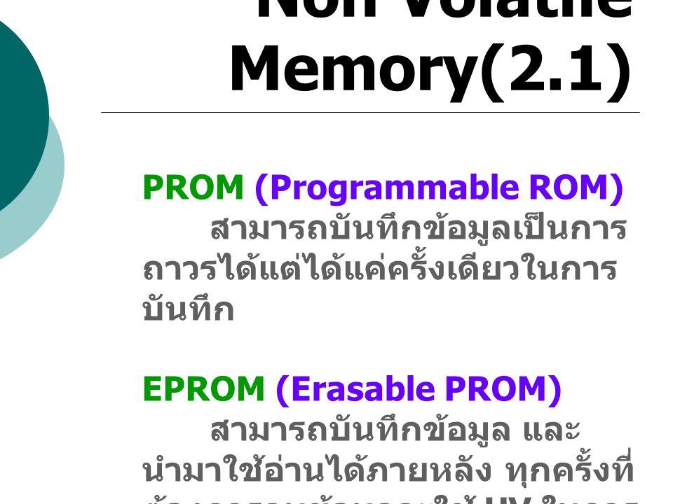 Non Volatile Memory(2.1) PROM (Programmable ROM) สามารถบันทึกข้อมูลเป็นการ ถาวรได้แต่ได้แค่ครั้งเดียวในการ บันทึก EPROM (Erasable PROM) สามารถบันทึกข้