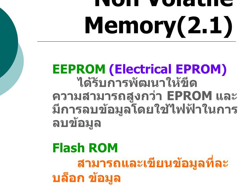 Non Volatile Memory(2.1) EEPROM (Electrical EPROM) ได้รับการพัฒนาให้ขีด ความสามารถสูงกว่า EPROM และ มีการลบข้อมูลโดยใช้ไฟฟ้าในการ ลบข้อมูล Flash ROM ส