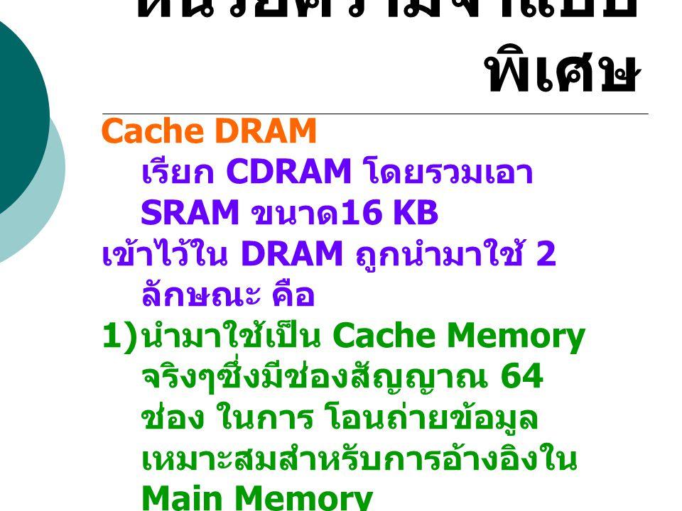 หน่วยความจำแบบ พิเศษ Cache DRAM เรียก CDRAM โดยรวมเอา SRAM ขนาด 16 KB เข้าไว้ใน DRAM ถูกนำมาใช้ 2 ลักษณะ คือ 1) นำมาใช้เป็น Cache Memory จริงๆซึ่งมีช่