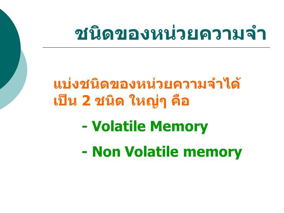 ชนิดของหน่วยความจำ แบ่งชนิดของหน่วยความจำได้ เป็น 2 ชนิด ใหญ่ๆ คือ - Volatile Memory - Non Volatile memory