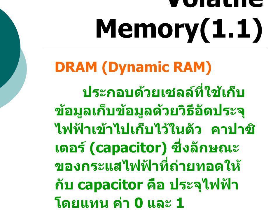 Volatile Memory(1.1) DRAM (Dynamic RAM) ประกอบด้วยเซลล์ที่ใช้เก็บ ข้อมูลเก็บข้อมูลด้วยวิธีอัดประจุ ไฟฟ้าเข้าไปเก็บไว้ในตัว คาปาซิ เตอร์ (capacitor) ซึ