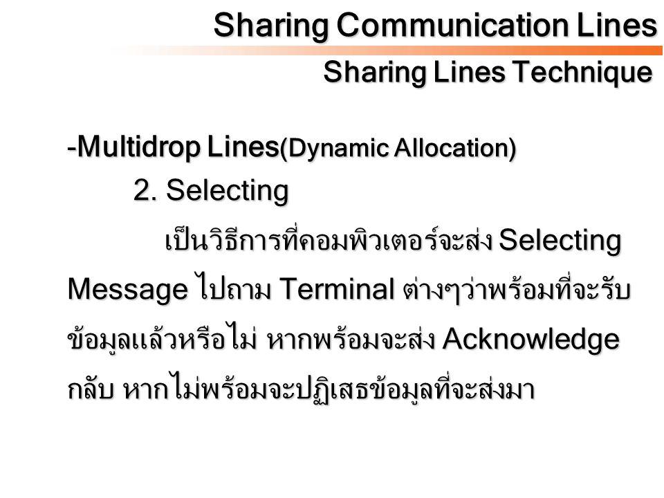-Multidrop Lines (Dynamic Allocation) 2. Selecting เป็นวิธีการที่คอมพิวเตอร์จะส่ง Selecting Message ไปถาม Terminal ต่างๆว่าพร้อมที่จะรับ ข้อมูลแล้วหรื